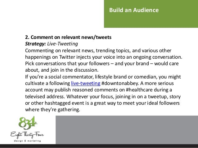 Build an Audience 2. Comment on relevant news/tweets Strategy: Live-Tweeting Commenting on relevant news, trending topics,...