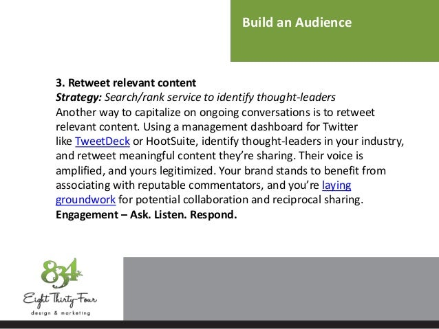 Build an Audience 3. Retweet relevant content Strategy: Search/rank service to identify thought-leaders Another way to cap...
