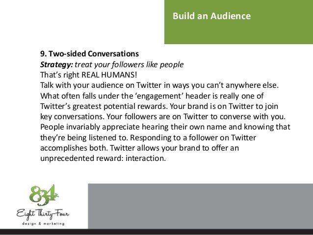 Build an Audience 9. Two-sided Conversations Strategy: treat your followers like people That's right REAL HUMANS! Talk wit...