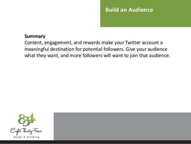 Build an Audience Summary Content, engagement, and rewards make your Twitter account a meaningful destination for potentia...