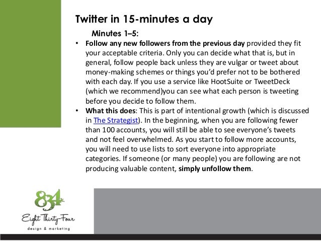 Twitter in 15-minutes a day Minutes 1–5: • Follow any new followers from the previous day provided they fit your acceptabl...