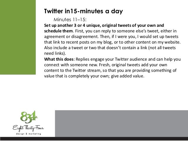 Twitter in15-minutes a day Minutes 11–15: Set up another 3 or 4 unique, original tweets of your own and schedule them. Fir...