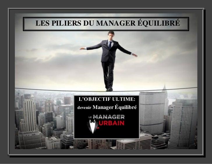 LES PILIERS DU MANAGER ÉQUILIBRÉ         L'OBJECTIF ULTIME:         devenir   Manager Équilibré