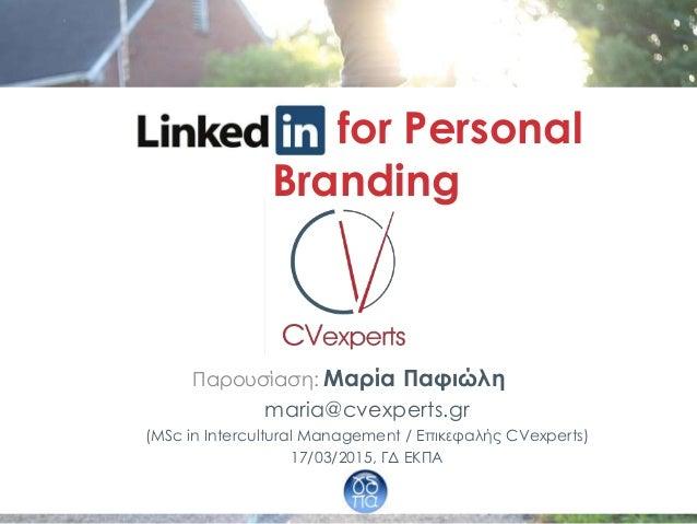 LinkedIn for Personal Branding Παρουσίαση: Μαρία Παφιώλη maria@cvexperts.gr (MSc in Intercultural Management / Επικεφαλής ...
