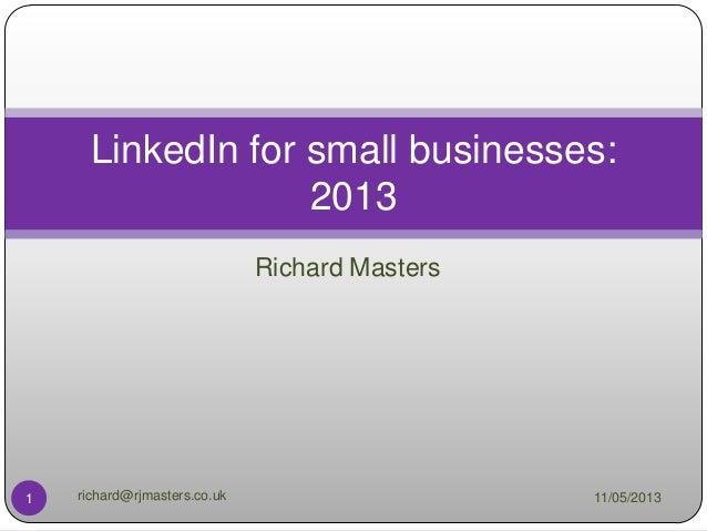 Richard MastersLinkedIn for small businesses:201311/05/20131 richard@rjmasters.co.uk