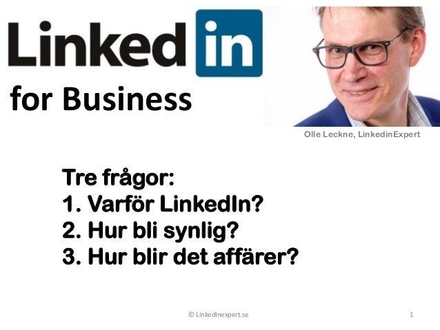 for Business © LinkedInexpert.se 1 Tre frågor: 1. Varför LinkedIn? 2. Hur bli synlig? 3. Hur blir det affärer? Olle Leckne...