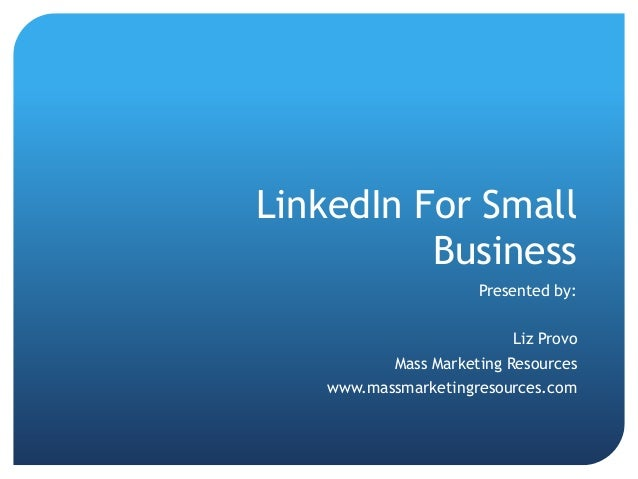 LinkedIn For Small          Business                      Presented by:                          Liz Provo           Mass ...