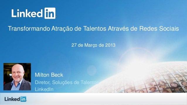 Transformando Atração de Talentos Através de Redes Sociais 27 de Março de 2013 Milton Beck Diretor, Soluções de Talentos L...