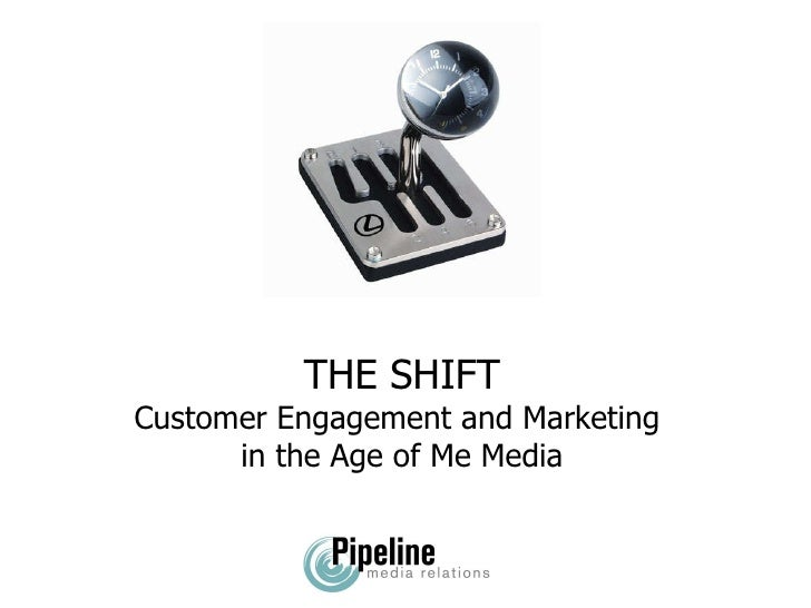 THE SHIFT Customer Engagement and Marketing  in the Age of Me Media