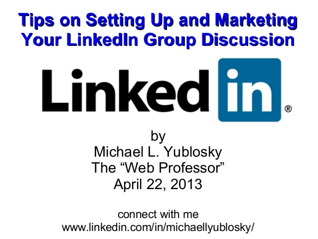 Tips on Setting Up and MarketingYour LinkedIn Group Discussion                   by         Michael L. Yublosky         Th...