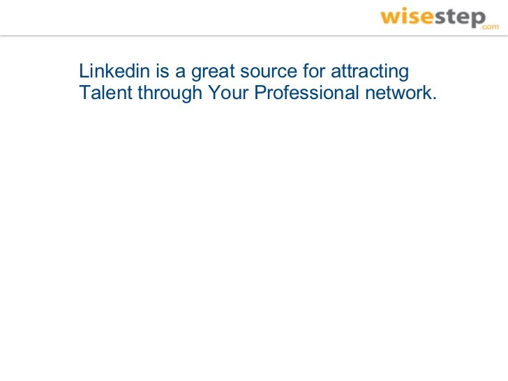 Linkedin is a great source for attractingTalent through Your Professional network.
