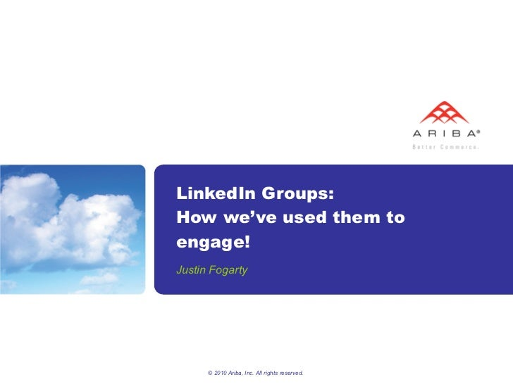 LinkedIn Groups: How we've used them to engage! Justin Fogarty © 2010 Ariba, Inc. All rights reserved.