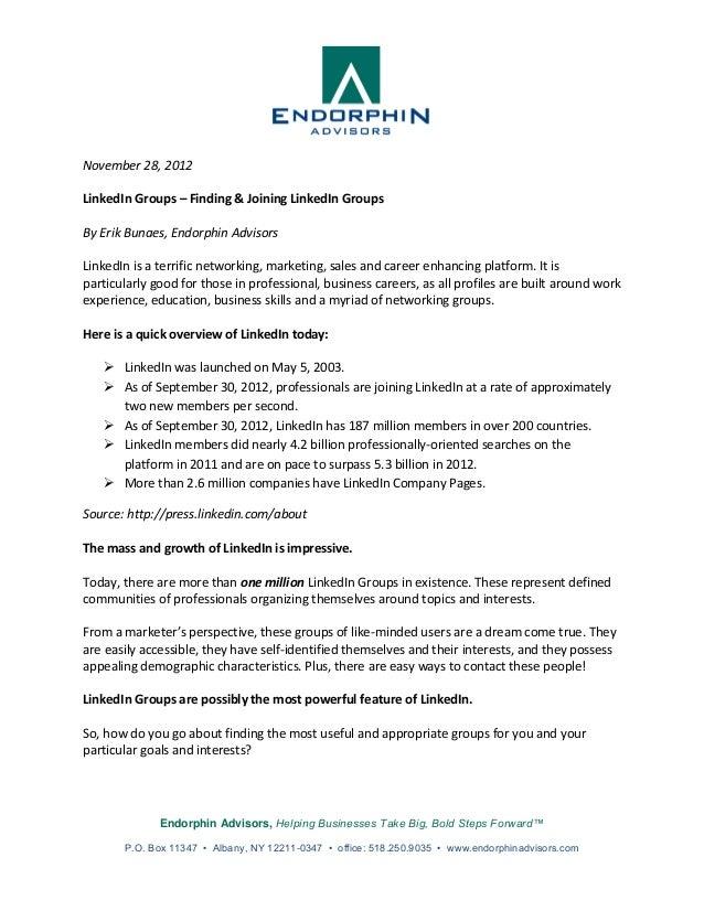 November 28, 2012LinkedIn Groups – Finding & Joining LinkedIn GroupsBy Erik Bunaes, Endorphin AdvisorsLinkedIn is a terrif...
