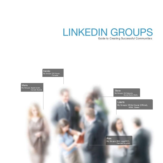 LINKEDIN GROUPS Guide to Creating Successful Communities  Sandip My Groups: CIO Forum, Forrester  Maria My Groups: Apple U...