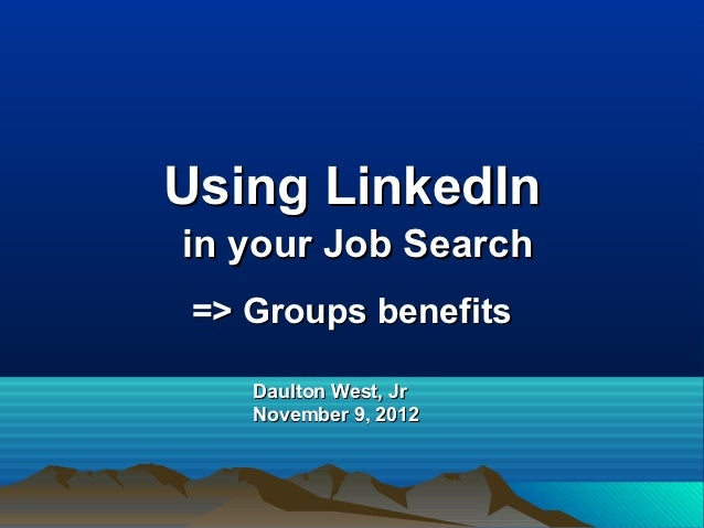 Using LinkedIn   in your Job Search => Groups benefits Daulton West, Jr.   Oct 3, 2009
