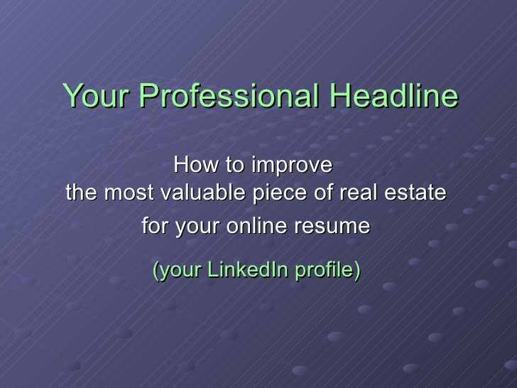Your Professional Headline How to improve  the most valuable piece of real estate for your online resume (your LinkedIn pr...