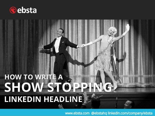 www.ebsta.com @ebstahq linkedin.com/company/ebsta HOW TO WRITE A SHOW STOPPING LINKEDIN HEADLINE HOW TO WRITE A SHOW STOPP...