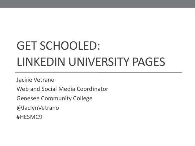 GET SCHOOLED: LINKEDIN UNIVERSITY PAGES Jackie Vetrano Web and Social Media Coordinator Genesee Community College @JaclynV...