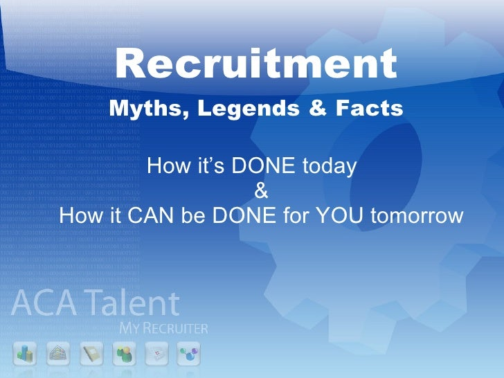Recruitment Myths, Legends & Facts <ul><li>How it's DONE today & How it CAN be DONE for YOU tomorrow </li></ul>