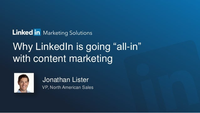 "Why LinkedIn is going ""all-in"" with content marketing Jonathan Lister VP, North American Sales"