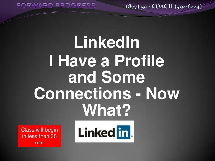 (877) 59 - COACH (592-6224)          LinkedIn      I Have a Profile         and Some     Connections - Now           What?...