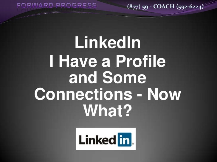 (877) 59 - COACH (592-6224)     LinkedIn I Have a Profile    and SomeConnections - Now      What?