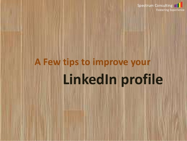 Spectrum Consulting Fostering Experience  A Few tips to improve your  LinkedIn profile