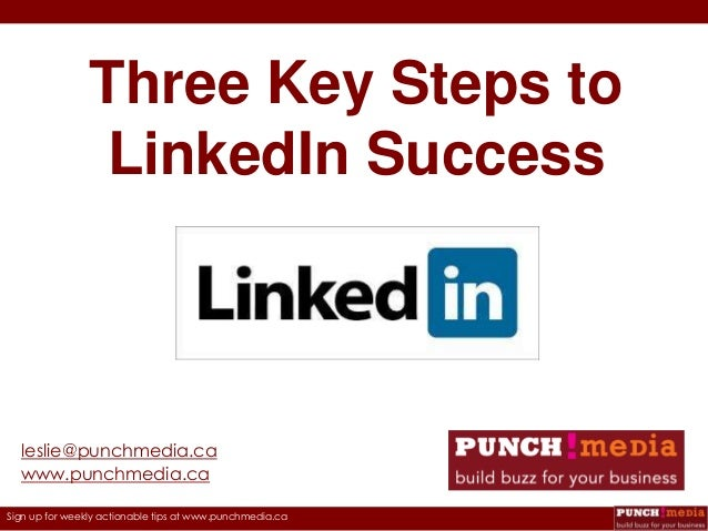 Three Key Steps to LinkedIn Success  leslie@punchmedia.ca www.punchmedia.ca Sign up for weekly actionable tips at www.punc...