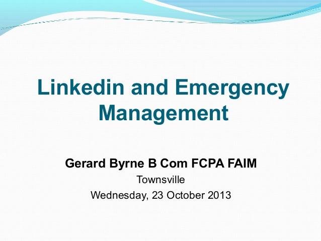 Linkedin and Emergency Management Gerard Byrne B Com FCPA FAIM Townsville Wednesday, 23 October 2013