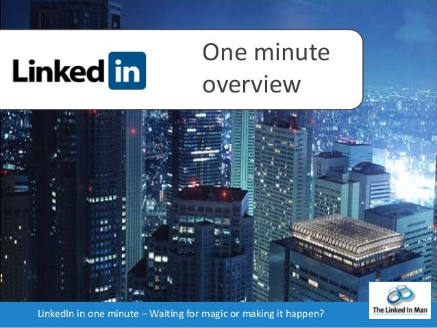 One minute overview  LinkedIn in one minute – Waiting for magic or making it happen?