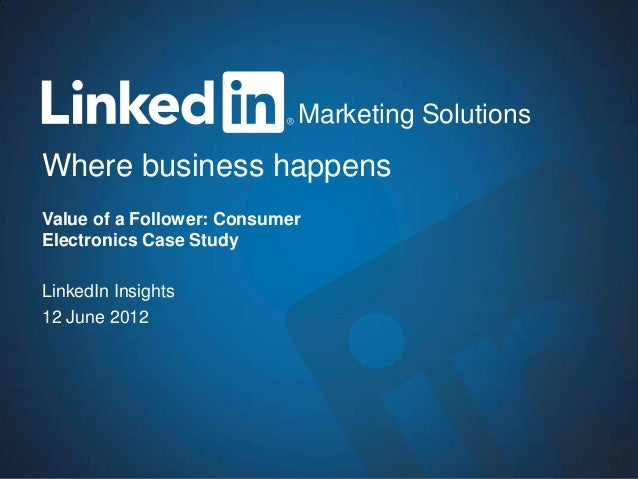 1Marketing Solutions Where business happens Marketing Solutions Value of a Follower: Consumer Electronics Case Study Linke...