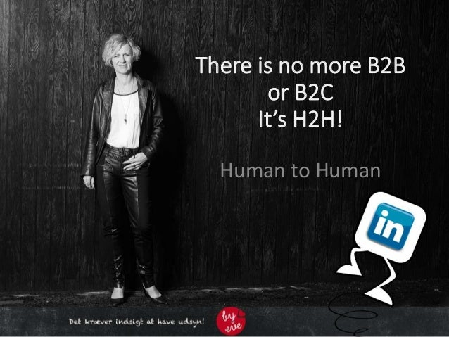 There is no more B2B or B2C It's H2H! Human to Human