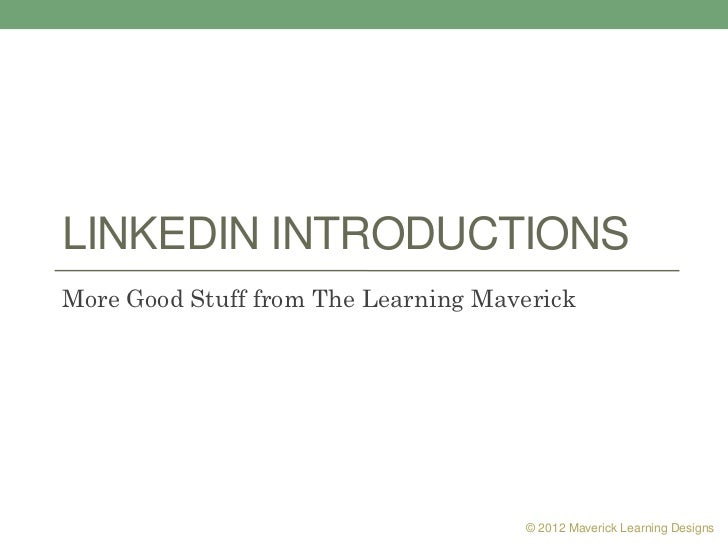 LINKEDIN INTRODUCTIONSMore Good Stuff from The Learning Maverick                                     © 2012 Maverick Learn...
