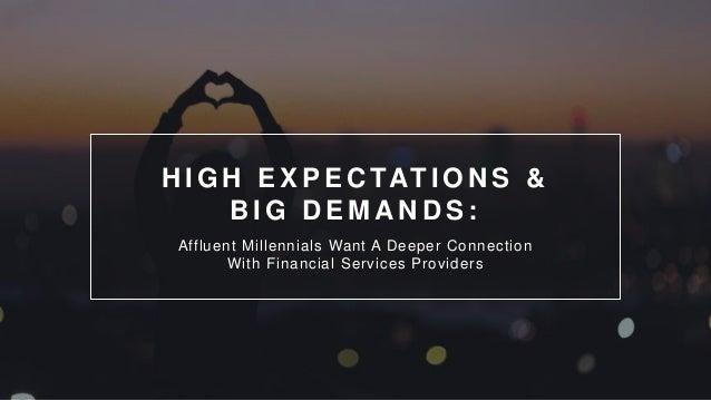 H I G H E X P E C TAT I O N S & B I G D E M A N D S : Affluent Millennials Want A Deeper Connection With Financial Service...