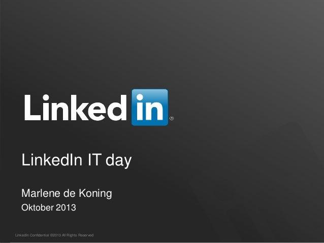 LinkedIn Confidential ©2013 All Rights Reserved LinkedIn IT day Marlene de Koning Oktober 2013