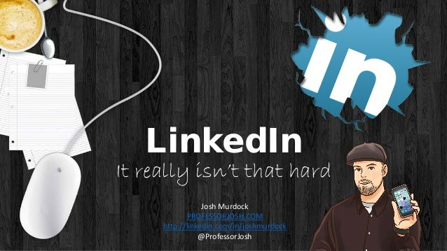 LinkedIn It really isn't that hard Josh Murdock PROFESSORJOSH.COM http://linkedin.com/in/joshmurdock @ProfessorJosh