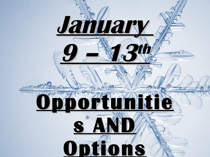 Opportunities AND Options January  9 – 13 th