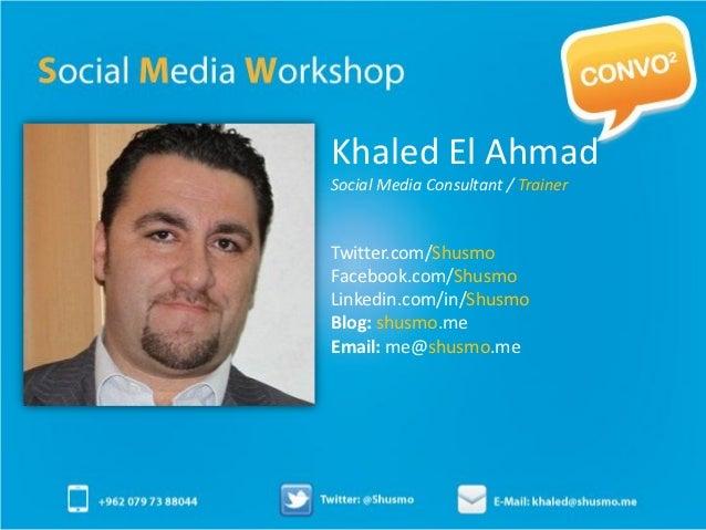 Khaled El AhmadSocial Media Consultant / TrainerTwitter.com/ShusmoFacebook.com/ShusmoLinkedin.com/in/ShusmoBlog: shusmo.me...