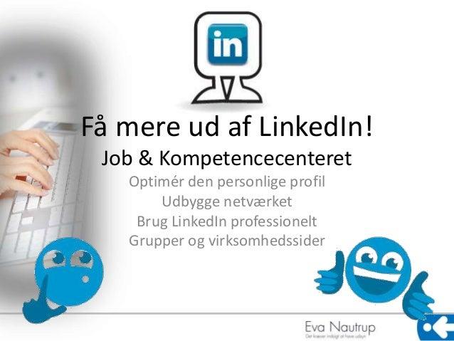 Få mere ud af LinkedIn!  Job & Kompetencecenteret  Optimér den personlige profil  Udbygge netværket  Brug LinkedIn profess...