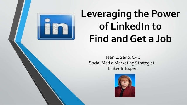 Leveraging the Power of LinkedIn to Find and Get a Job Jean L. Serio, CPC Social Media Marketing Strategist - LinkedIn Exp...
