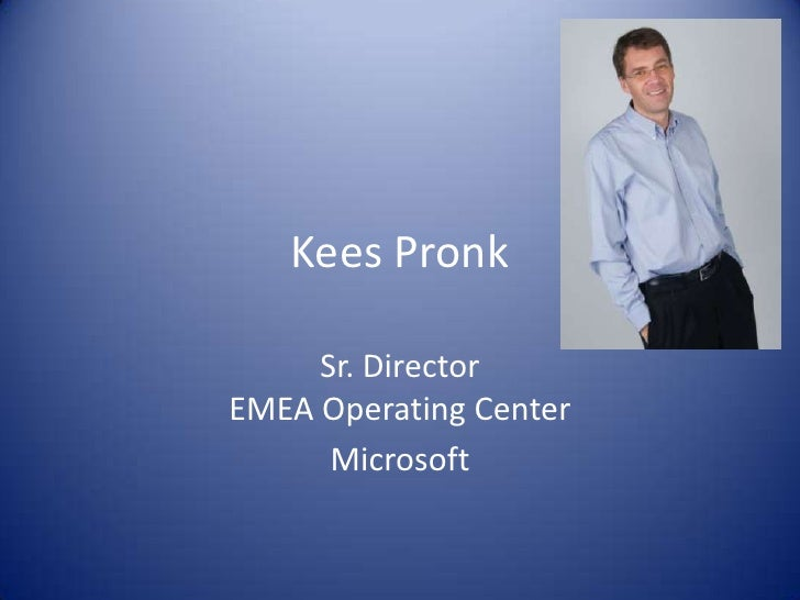 Kees Pronk       Sr. Director EMEA Operating Center       Microsoft