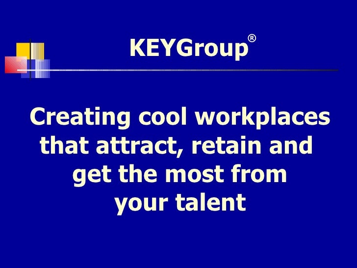 Creating cool workplaces that attract, retain and  get the most from your talent KEYGroup ®