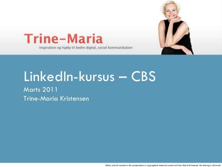 LinkedIn-kursus – CBS Marts 2011 Trine-Maria Kristensen  Slides and all content in this presentation is copyrighted materi...