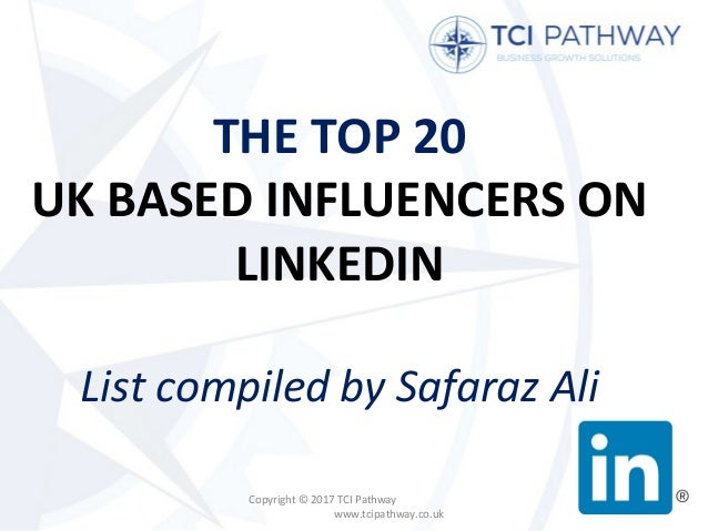 THE TOP 20 UK BASED INFLUENCERS ON LINKEDIN List compiled by Safaraz Ali Copyright © 2017 TCI Pathway www.tcipathway.co.uk