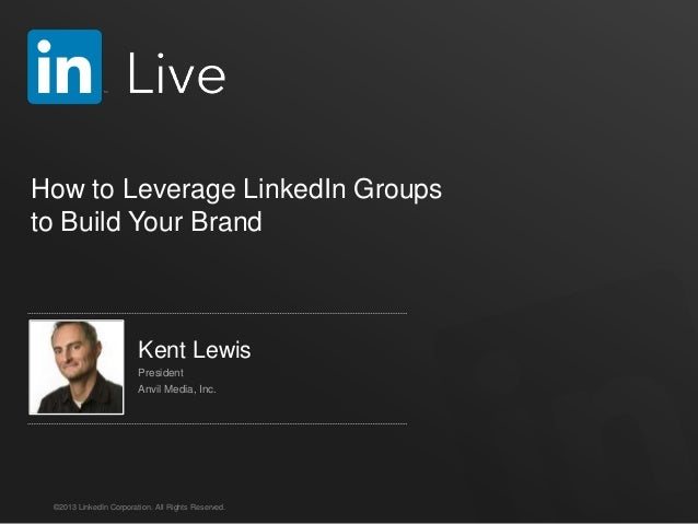 ©2013 LinkedIn Corporation. All Rights Reserved. How to Leverage LinkedIn Groups to Build Your Brand Kent Lewis President ...