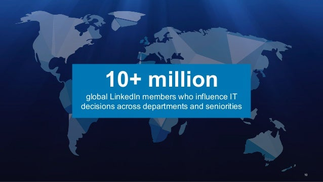10 10+ million global LinkedIn members who influence IT decisions across departments and seniorities