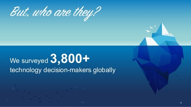 12 We surveyed 3,800+ technology decision-makers globally But, who are they?