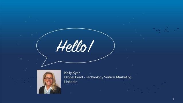 2 Hello! Kelly Kyer Global Lead - Technology Vertical Marketing LinkedIn