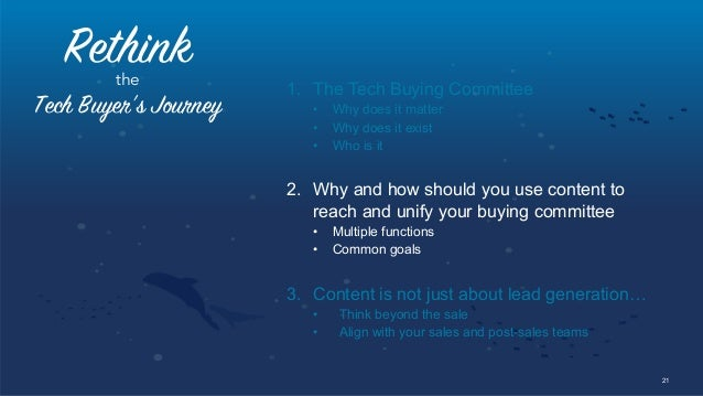21 Rethinkthe Tech Buyer's Journey 1. The Tech Buying Committee • Why does it matter • Why does it exist • Who is it 2...