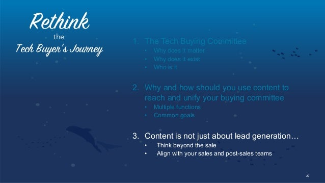 29 Rethinkthe Tech Buyer's Journey 1. The Tech Buying Committee • Why does it matter • Why does it exist • Who is it 2...